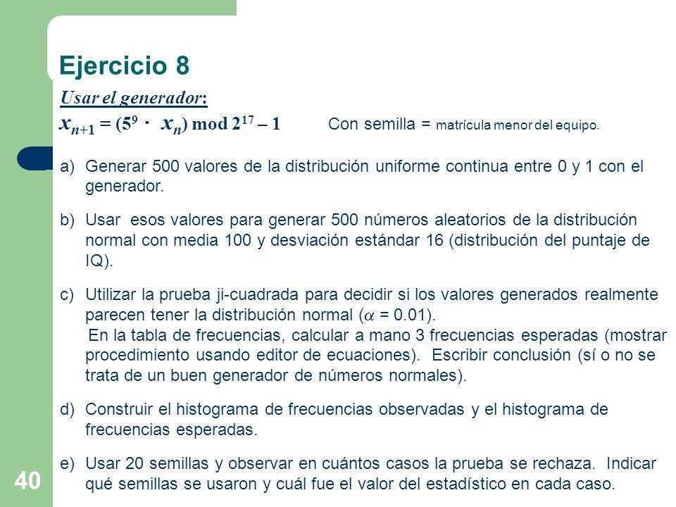 40 Ejercicio 8 Usar el generador: x n+1 = (5 9 x n ) mod 2 17 – 1 Con semilla = matrícula menor del equipo. a)Generar 500 valores de la distribución u