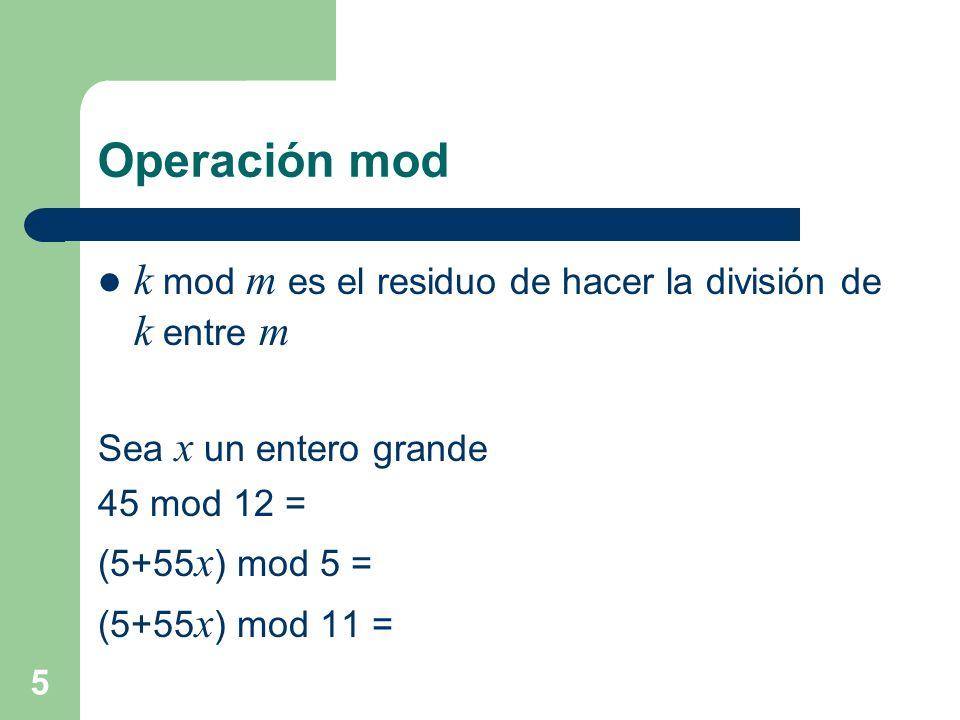 Operación mod k mod m es el residuo de hacer la división de k entre m Sea x un entero grande 45 mod 12 = (5+55 x ) mod 5 = (5+55 x ) mod 11 = 5