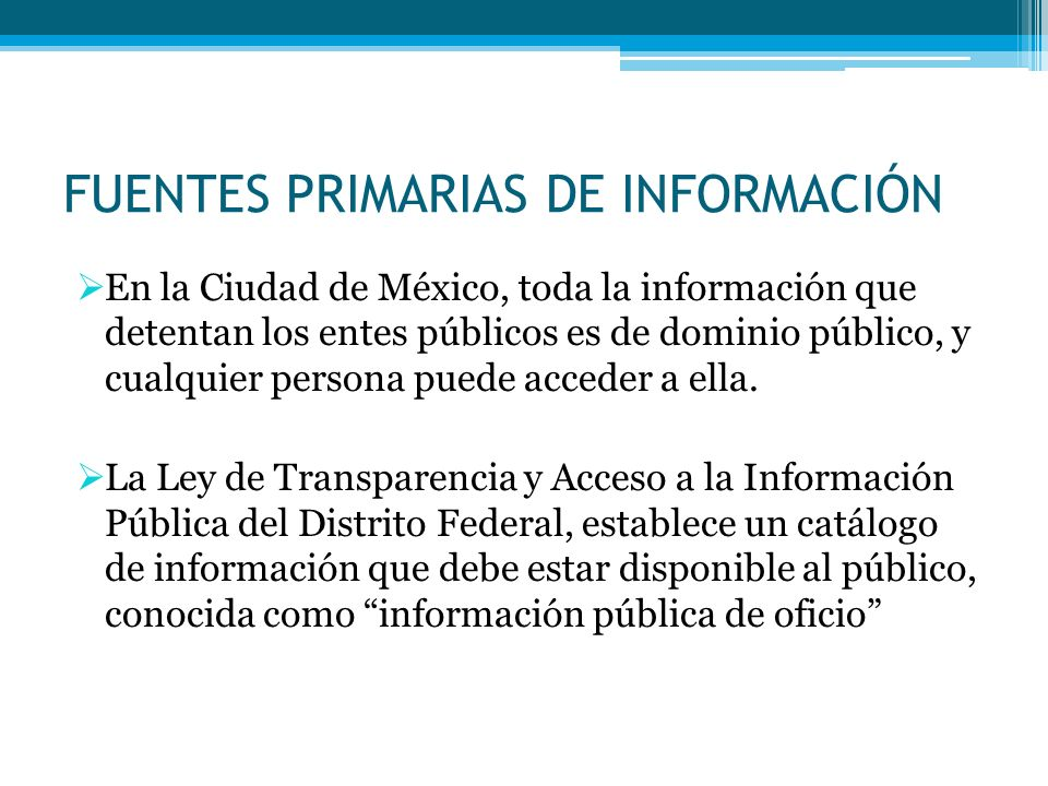 FUENTES PRIMARIAS DE INFORMACIÓN En la Ciudad de México, toda la información que detentan los entes públicos es de dominio público, y cualquier persona puede acceder a ella.