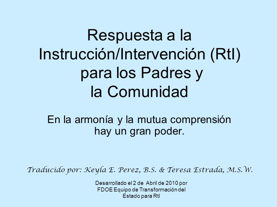 Desarrollado el 2 de Abril de 2010 por FDOE Equipo de Transformación del Estado para RtI Respuesta a la Instrucción/Intervención (RtI) para los Padres y la Comunidad En la armonía y la mutua comprensión hay un gran poder.