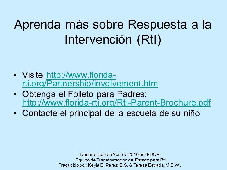 Aprenda más sobre Respuesta a la Intervención (RtI) Visite http://www.florida- rti.org/Partnership/involvement.htmhttp://www.florida- rti.org/Partnership/involvement.htm Obtenga el Folleto para Padres: http://www.florida-rti.org/RtI-Parent-Brochure.pdf http://www.florida-rti.org/RtI-Parent-Brochure.pdf Contacte el principal de la escuela de su niño Desarrollado en Abril de 2010 por FDOE Equipo de Transformación del Estado para RtI Traducido por: Keyla E.