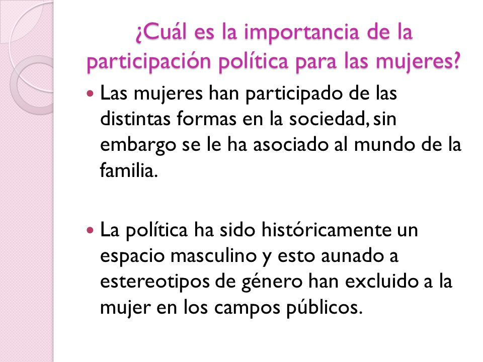 ¿Cuál es la importancia de la participación política para las mujeres? Las mujeres han participado de las distintas formas en la sociedad, sin embargo
