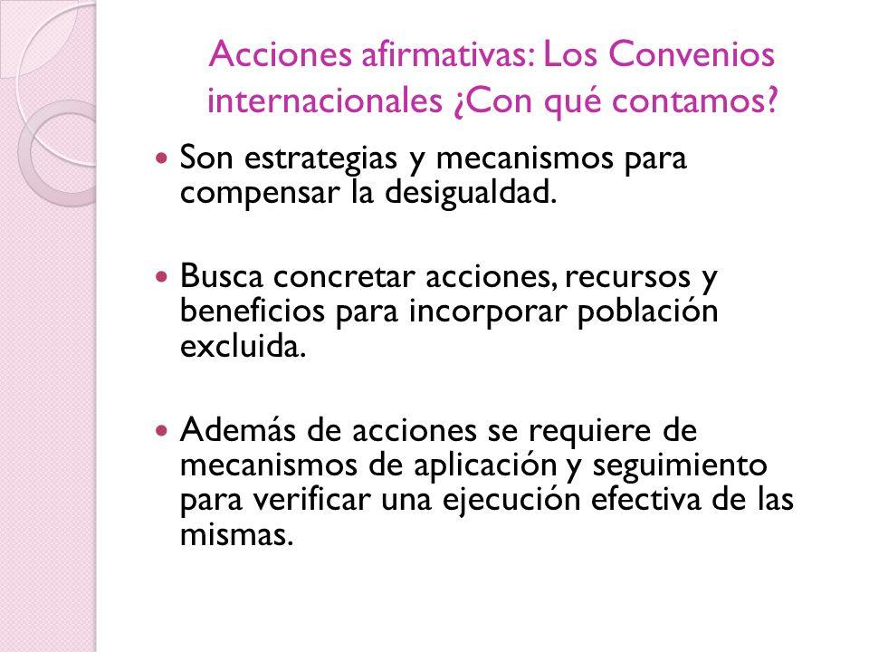 Acciones afirmativas: Los Convenios internacionales ¿Con qué contamos? Son estrategias y mecanismos para compensar la desigualdad. Busca concretar acc