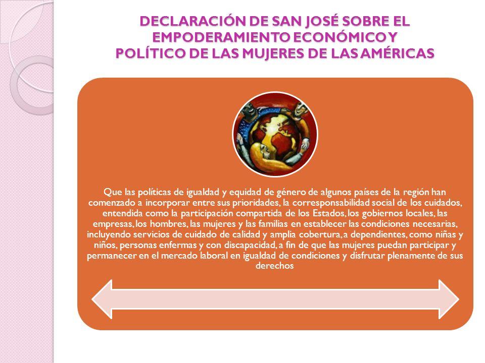 DECLARACIÓN DE SAN JOSÉ SOBRE EL EMPODERAMIENTO ECONÓMICO Y POLÍTICO DE LAS MUJERES DE LAS AMÉRICAS Que las políticas de igualdad y equidad de género