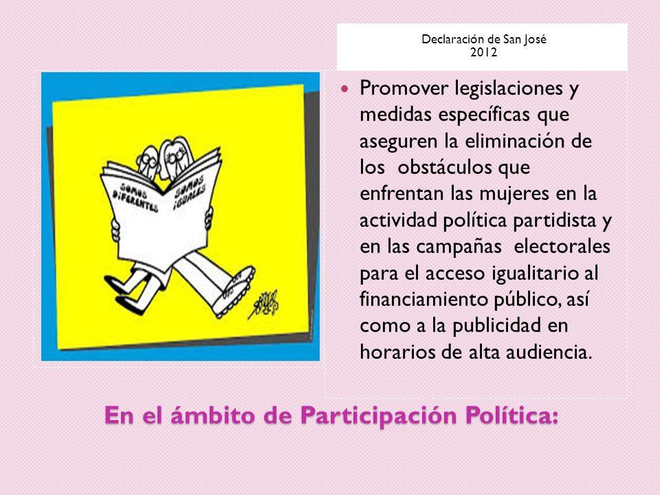 En el ámbito de Participación Política: Declaración de San José 2012 Promover legislaciones y medidas específicas que aseguren la eliminación de los o