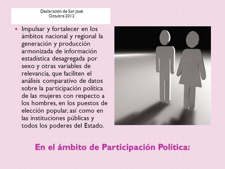 En el ámbito de Participación Política: Declaración de San José Octubre 2012 Impulsar y fortalecer en los ámbitos nacional y regional la generación y