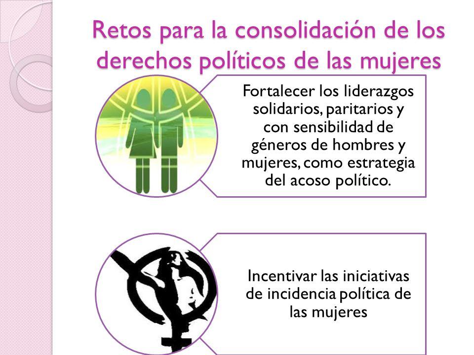 Retos para la consolidación de los derechos políticos de las mujeres Fortalecer los liderazgos solidarios, paritarios y con sensibilidad de géneros de