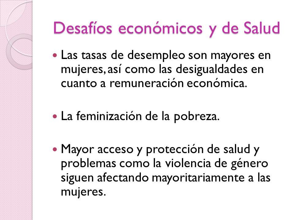 Desafíos económicos y de Salud Las tasas de desempleo son mayores en mujeres, así como las desigualdades en cuanto a remuneración económica. La femini