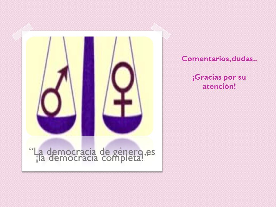 Comentarios, dudas.. ¡Gracias por su atención! La democracia de género es ¡la democracia completa!