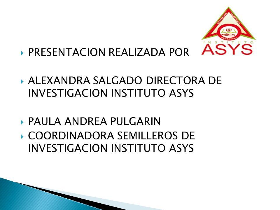 PRESENTACION REALIZADA POR ALEXANDRA SALGADO DIRECTORA DE INVESTIGACION INSTITUTO ASYS PAULA ANDREA PULGARIN COORDINADORA SEMILLEROS DE INVESTIGACION