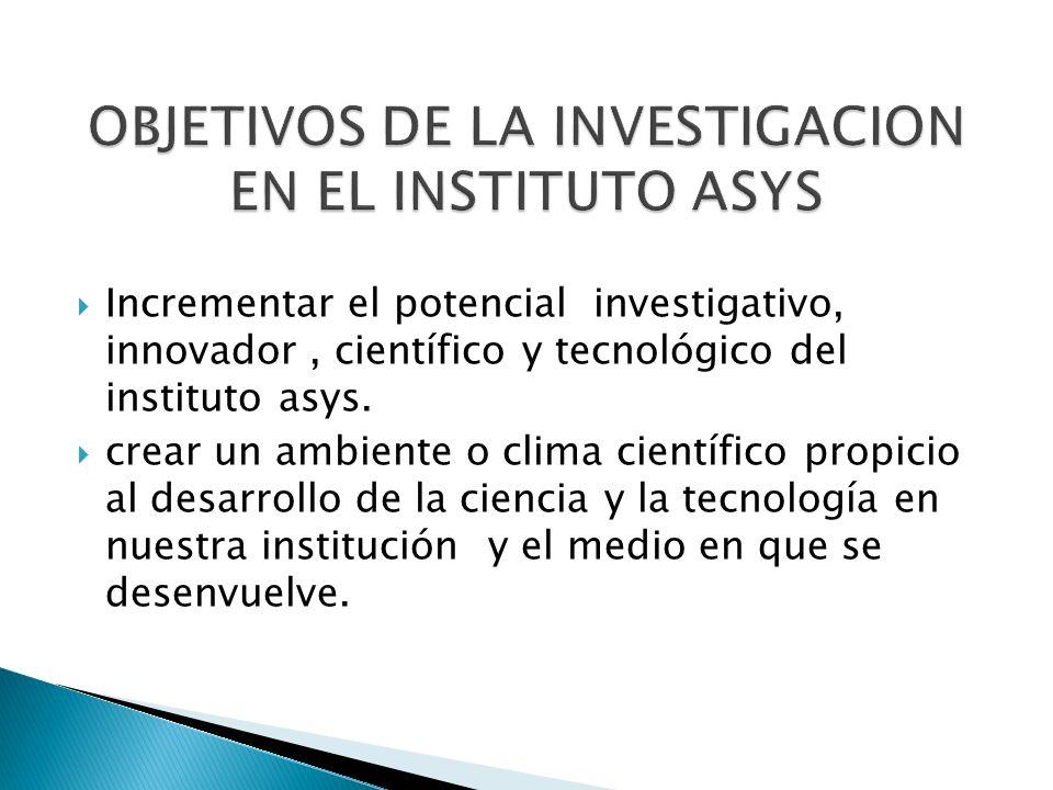 Incrementar el potencial investigativo, innovador, científico y tecnológico del instituto asys. crear un ambiente o clima científico propicio al desar