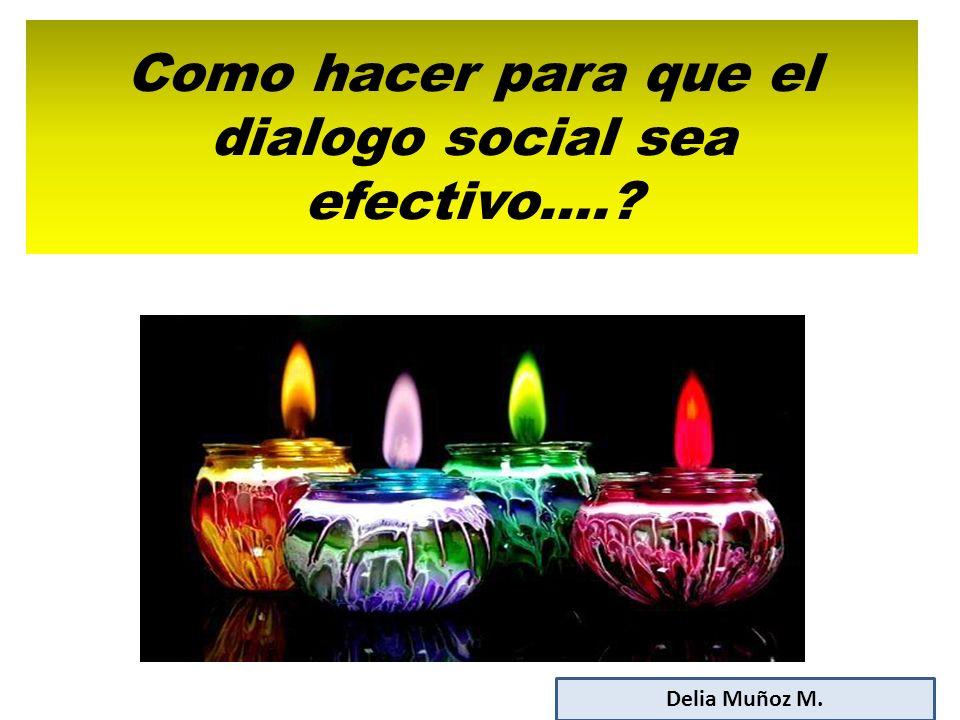 Como hacer para que el dialogo social sea efectivo….? Delia Muñoz M.