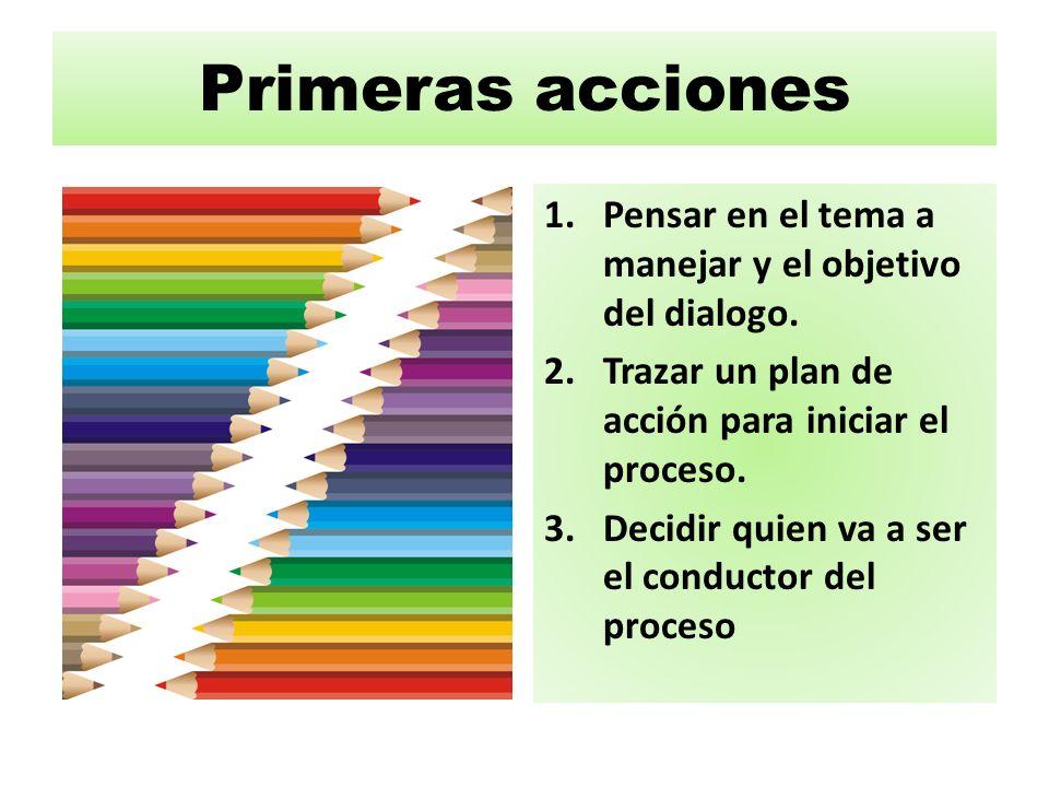 Primeras acciones 1.Pensar en el tema a manejar y el objetivo del dialogo. 2.Trazar un plan de acción para iniciar el proceso. 3.Decidir quien va a se