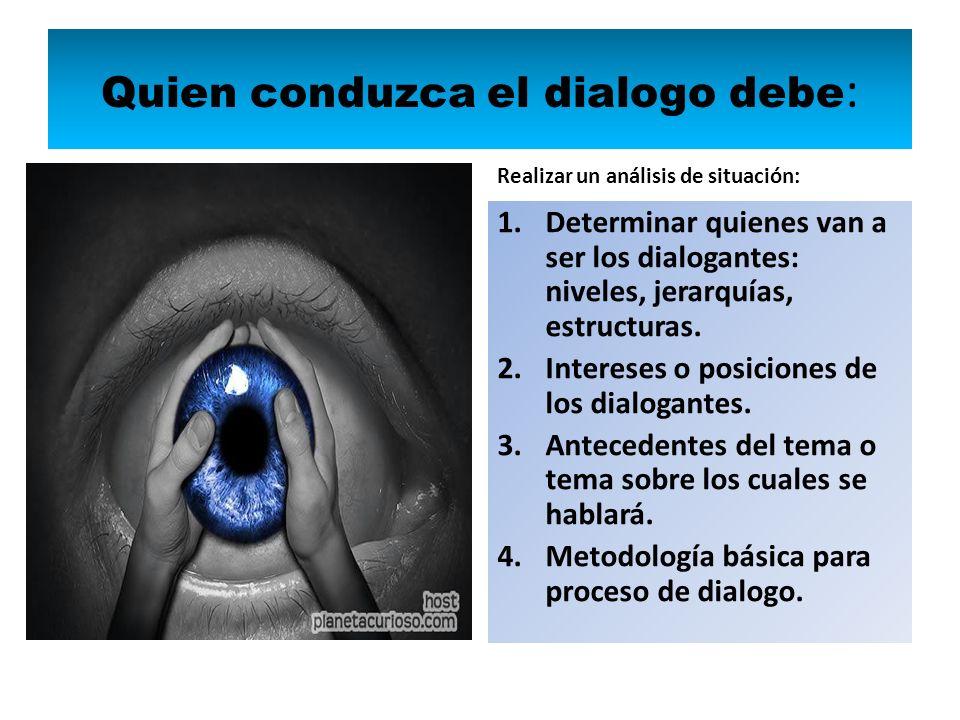 Quien conduzca el dialogo debe : Realizar un análisis de situación: 1.Determinar quienes van a ser los dialogantes: niveles, jerarquías, estructuras.
