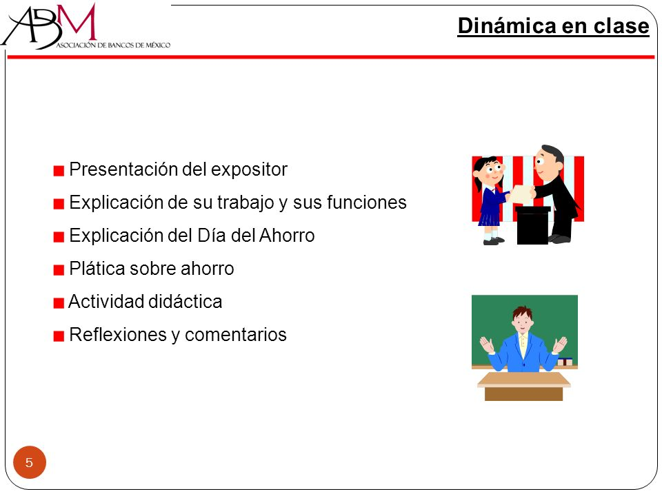 5 Dinámica en clase Presentación del expositor Explicación de su trabajo y sus funciones Explicación del Día del Ahorro Plática sobre ahorro Actividad