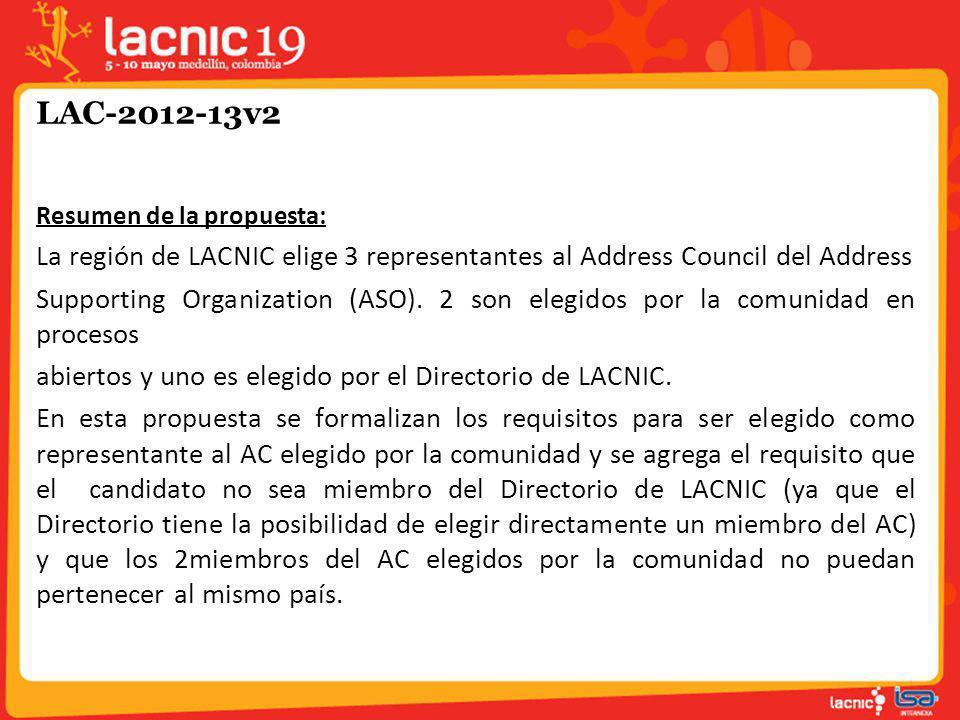 LAC-2012-13v2 Justificación Debido a que el Directorio de LACNIC cuenta con otros mecanismos para elegir miembros del ASO AC, se considera que las elecciones deben ser un mecanismo para promover la participación de otras personas.