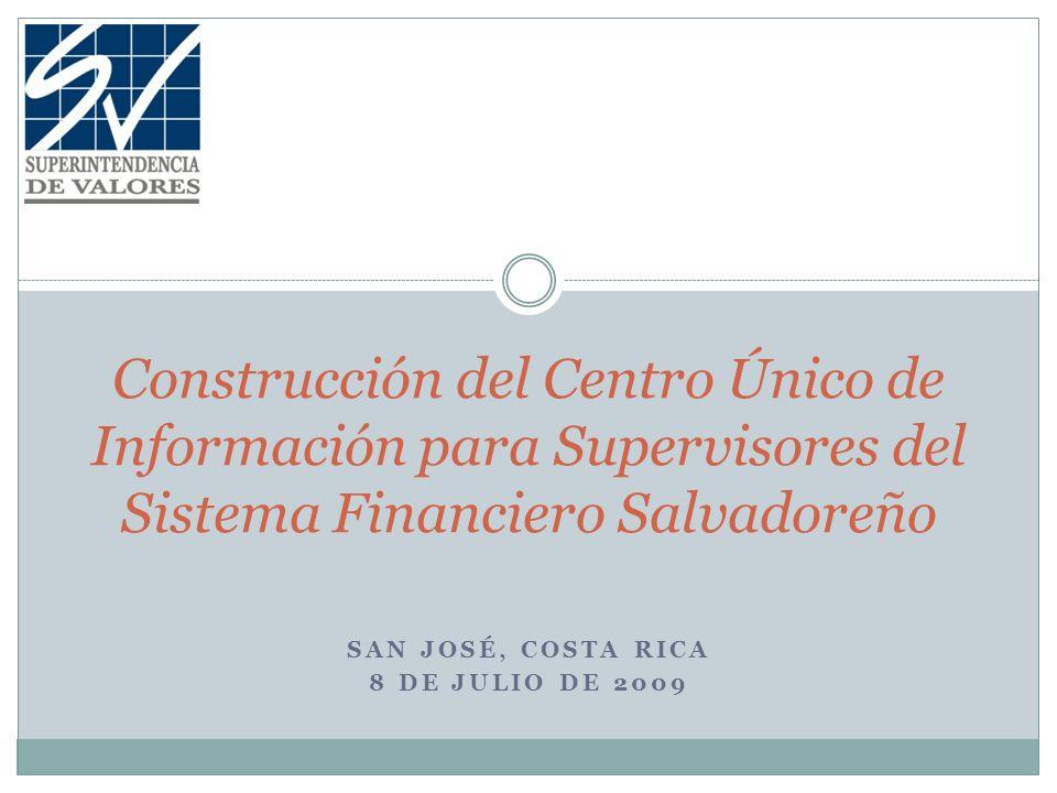 SAN JOSÉ, COSTA RICA 8 DE JULIO DE 2009 Construcción del Centro Único de Información para Supervisores del Sistema Financiero Salvadoreño