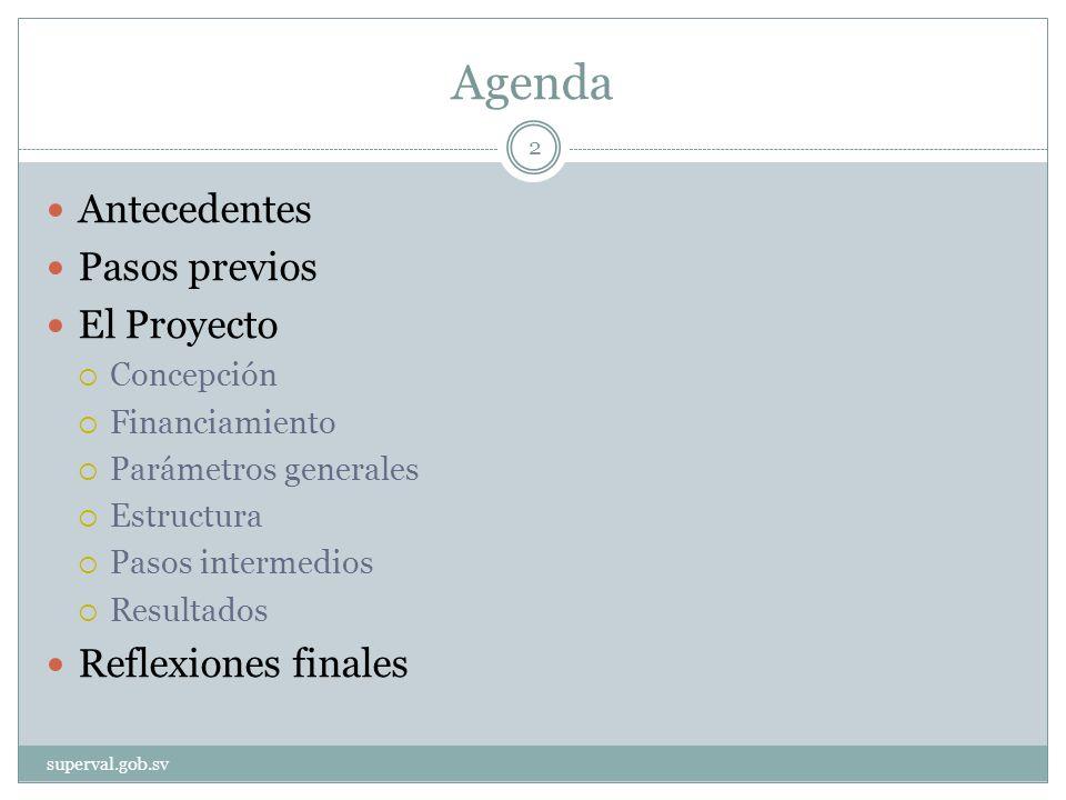 Agenda Antecedentes Pasos previos El Proyecto Concepción Financiamiento Parámetros generales Estructura Pasos intermedios Resultados Reflexiones finales superval.gob.sv 2