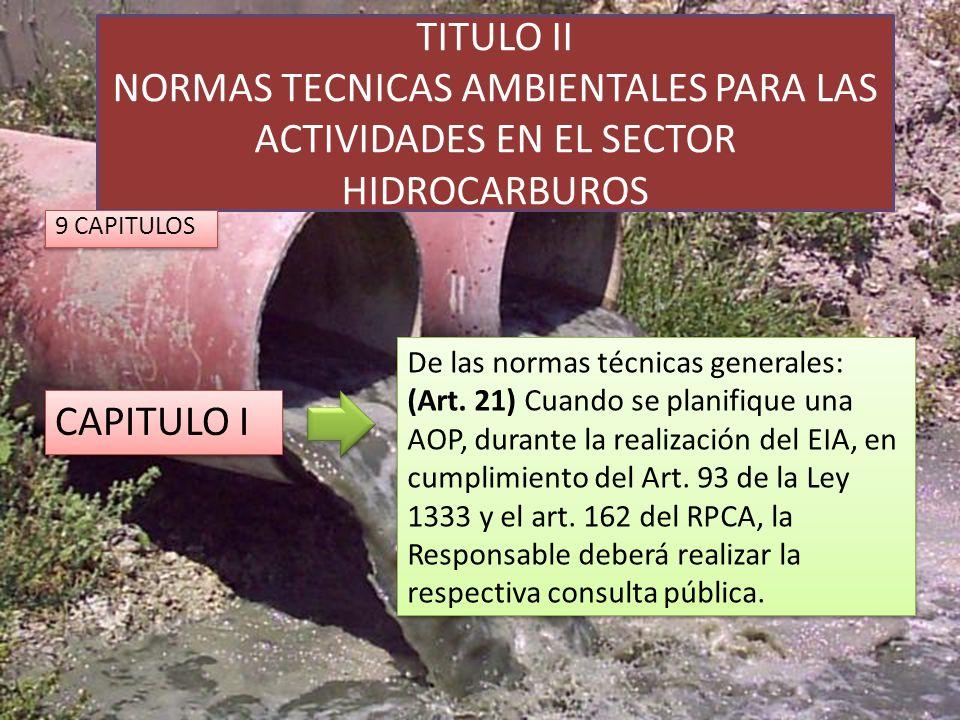 TITULO II NORMAS TECNICAS AMBIENTALES PARA LAS ACTIVIDADES EN EL SECTOR HIDROCARBUROS CAPITULO I De las normas técnicas generales: (Art. 21) Cuando se