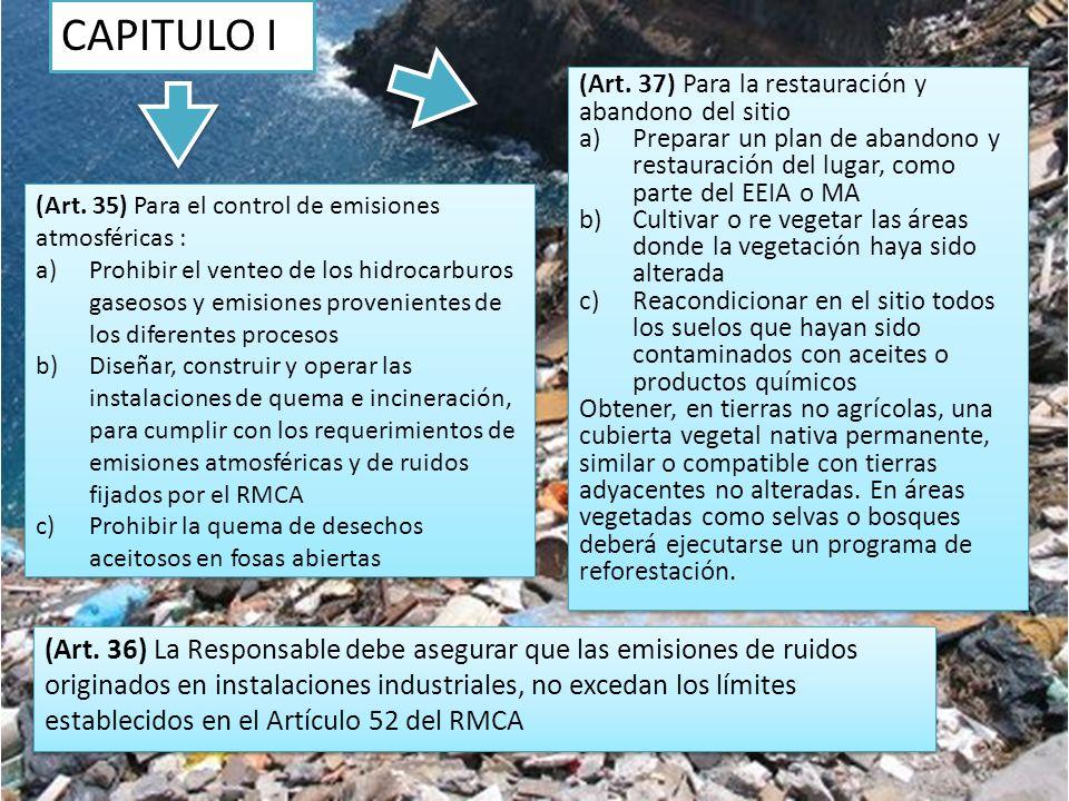 CAPITULO I (Art. 37) Para la restauración y abandono del sitio a)Preparar un plan de abandono y restauración del lugar, como parte del EEIA o MA b)Cul