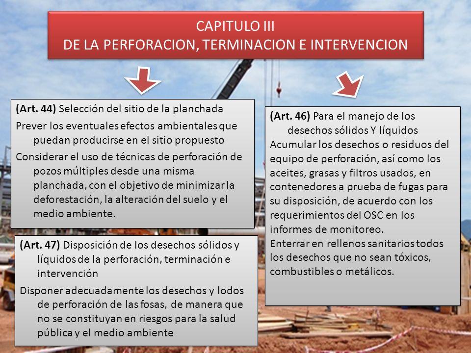 CAPITULO III DE LA PERFORACION, TERMINACION E INTERVENCION (Art. 44) Selección del sitio de la planchada Prever los eventuales efectos ambientales que