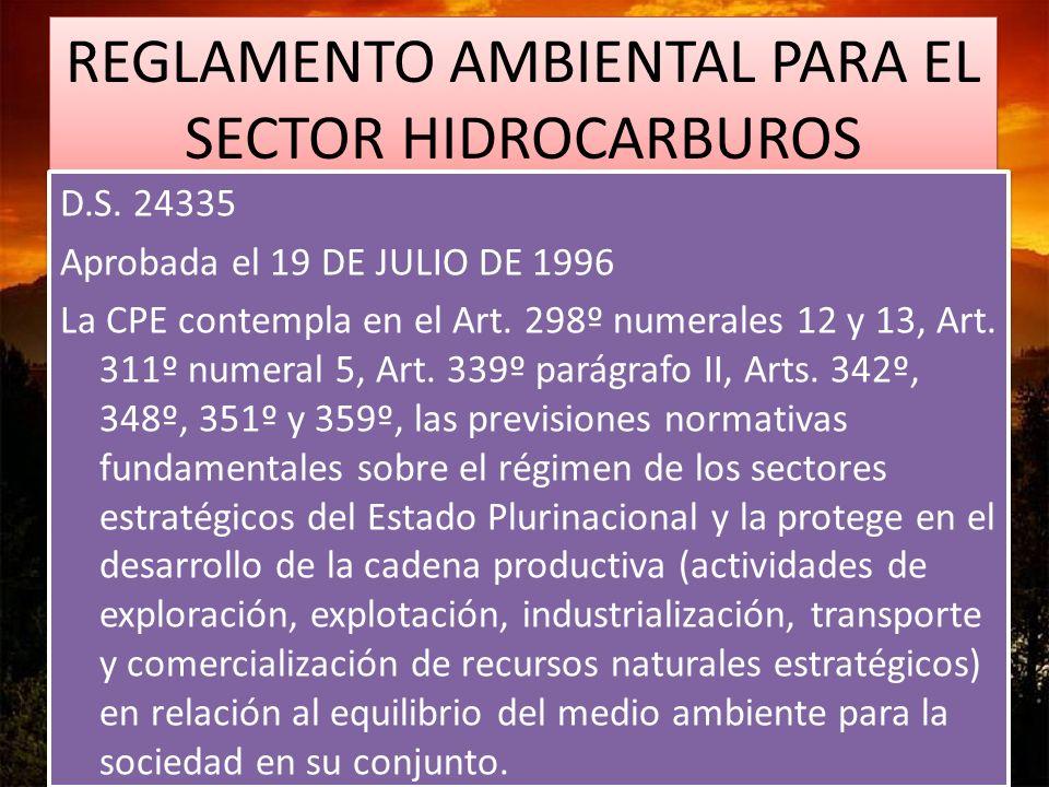 REGLAMENTO AMBIENTAL PARA EL SECTOR HIDROCARBUROS D.S. 24335 Aprobada el 19 DE JULIO DE 1996 La CPE contempla en el Art. 298º numerales 12 y 13, Art.