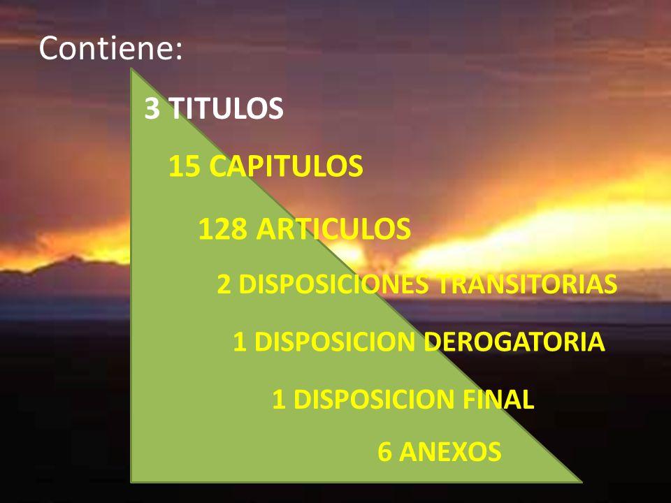 6 ANEXOS 3 TITULOS 15 CAPITULOS 128 ARTICULOS 2 DISPOSICIONES TRANSITORIAS 1 DISPOSICION FINAL 1 DISPOSICION DEROGATORIA Contiene: