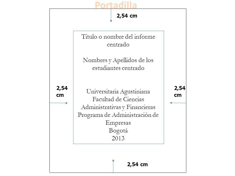 2,54 cm Título o n Título o nombre del informe centrado el informe Nombres y Apellidos de los estudiantes centrado Trabajo presentado a: Universitaria Agustiniana Facultad de Ciencias Administrativas y Financieras Programa de Administración de Empresas Bogotá 2013