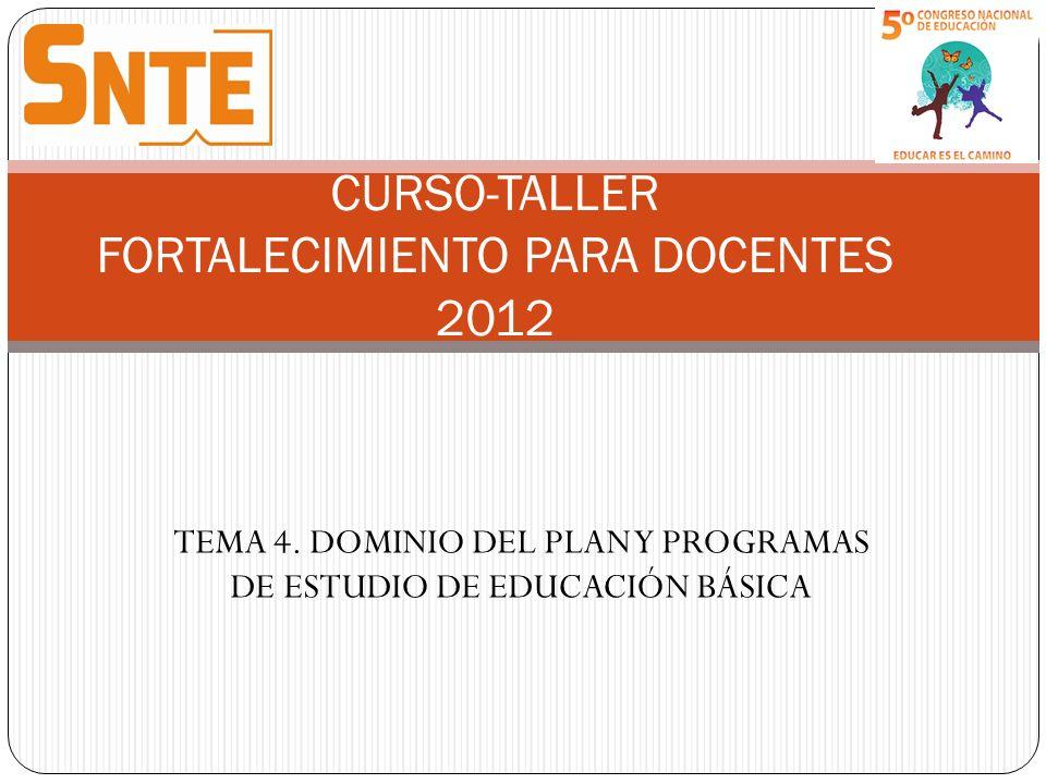 TEMA 4. DOMINIO DEL PLAN Y PROGRAMAS DE ESTUDIO DE EDUCACIÓN BÁSICA CURSO-TALLER FORTALECIMIENTO PARA DOCENTES 2012