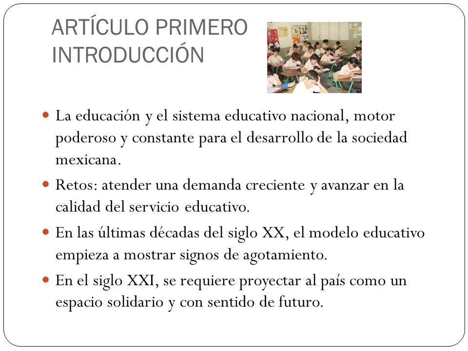 ARTÍCULO PRIMERO INTRODUCCIÓN La educación y el sistema educativo nacional, motor poderoso y constante para el desarrollo de la sociedad mexicana.