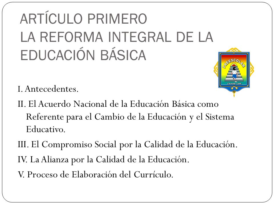 ARTÍCULO PRIMERO LA REFORMA INTEGRAL DE LA EDUCACIÓN BÁSICA I. Antecedentes. II. El Acuerdo Nacional de la Educación Básica como Referente para el Cam