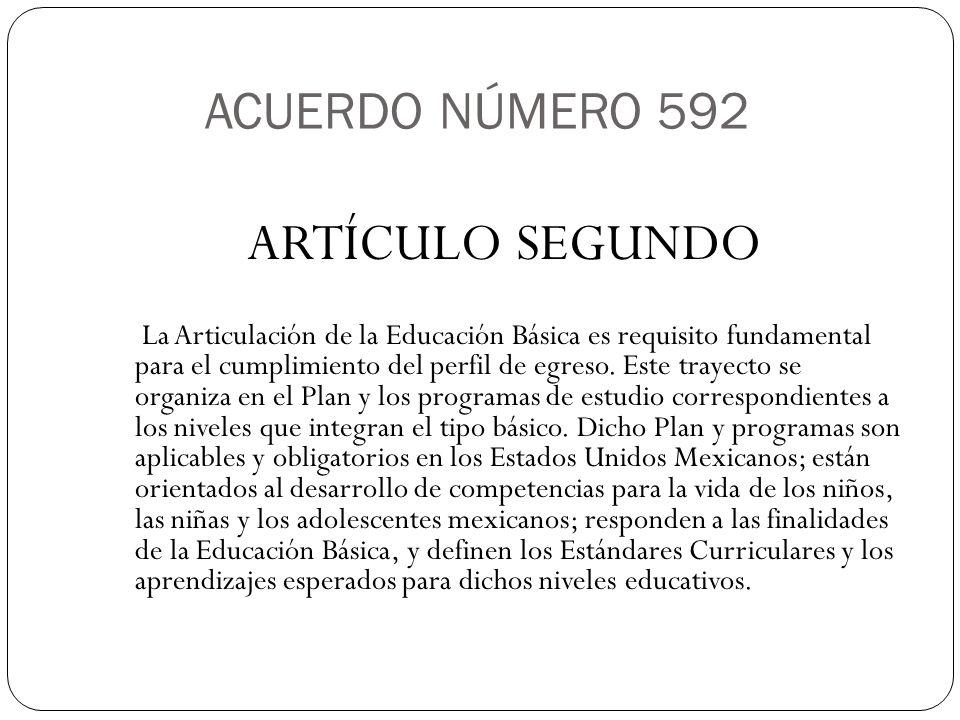 ACUERDO NÚMERO 592 ARTÍCULO SEGUNDO La Articulación de la Educación Básica es requisito fundamental para el cumplimiento del perfil de egreso. Este tr