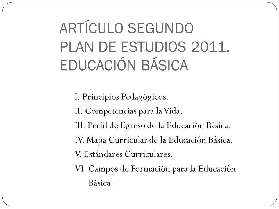 ARTÍCULO SEGUNDO PLAN DE ESTUDIOS 2011. EDUCACIÓN BÁSICA I. Principios Pedagógicos. II. Competencias para la Vida. III. Perfil de Egreso de la Educaci