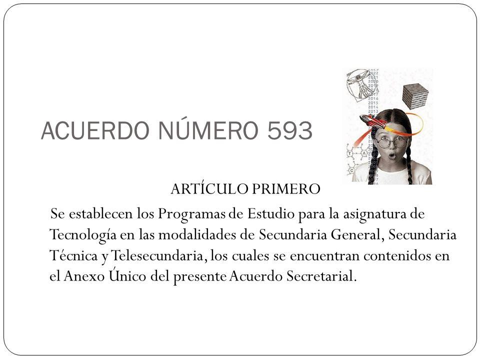 ACUERDO NÚMERO 593 ARTÍCULO PRIMERO Se establecen los Programas de Estudio para la asignatura de Tecnología en las modalidades de Secundaria General,