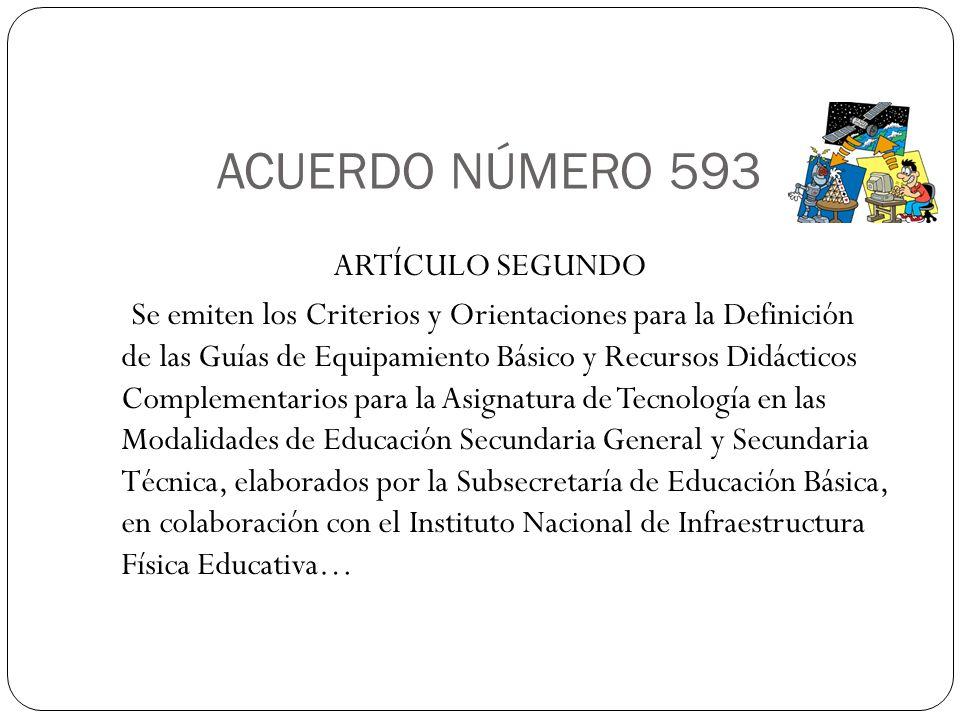 ACUERDO NÚMERO 593 ARTÍCULO SEGUNDO Se emiten los Criterios y Orientaciones para la Definición de las Guías de Equipamiento Básico y Recursos Didácticos Complementarios para la Asignatura de Tecnología en las Modalidades de Educación Secundaria General y Secundaria Técnica, elaborados por la Subsecretaría de Educación Básica, en colaboración con el Instituto Nacional de Infraestructura Física Educativa…