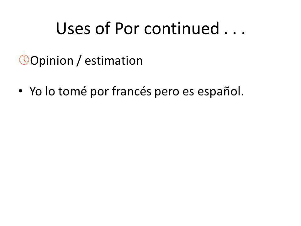Uses of Por continued... »Opinion / estimation Yo lo tomé por francés pero es español.