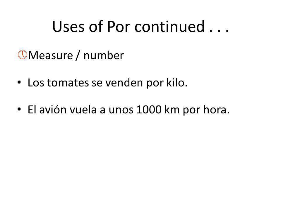 Uses of Por continued... »Measure / number Los tomates se venden por kilo. El avión vuela a unos 1000 km por hora.