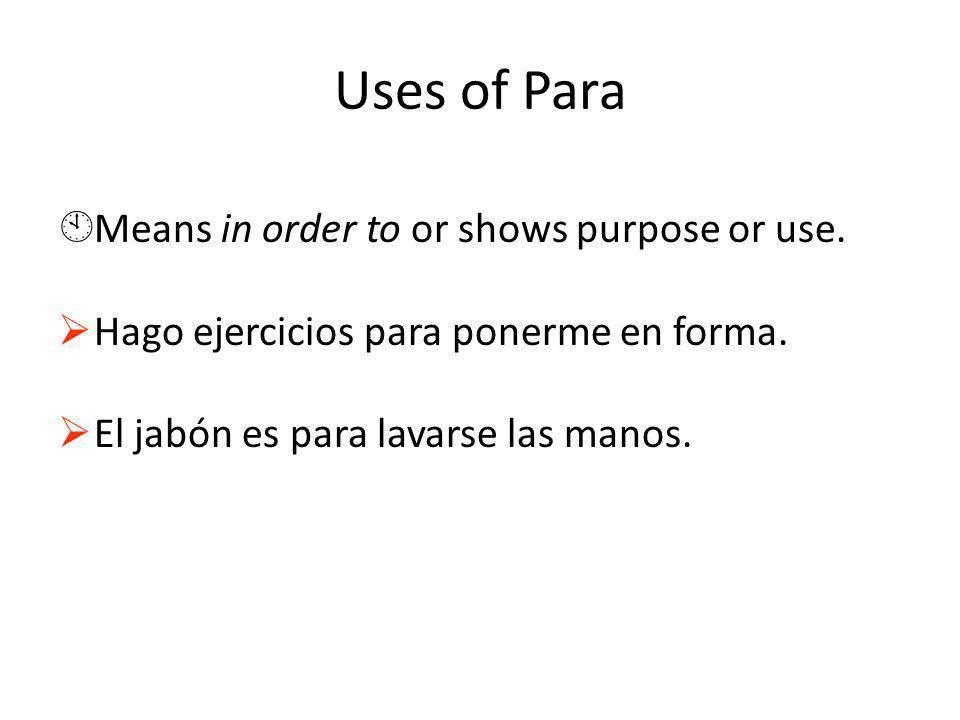 Uses of Para ÀMeans in order to or shows purpose or use. Hago ejercicios para ponerme en forma. El jabón es para lavarse las manos.