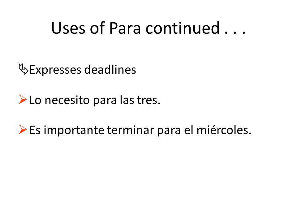 Uses of Para continued... ÄExpresses deadlines Lo necesito para las tres. Es importante terminar para el miércoles.