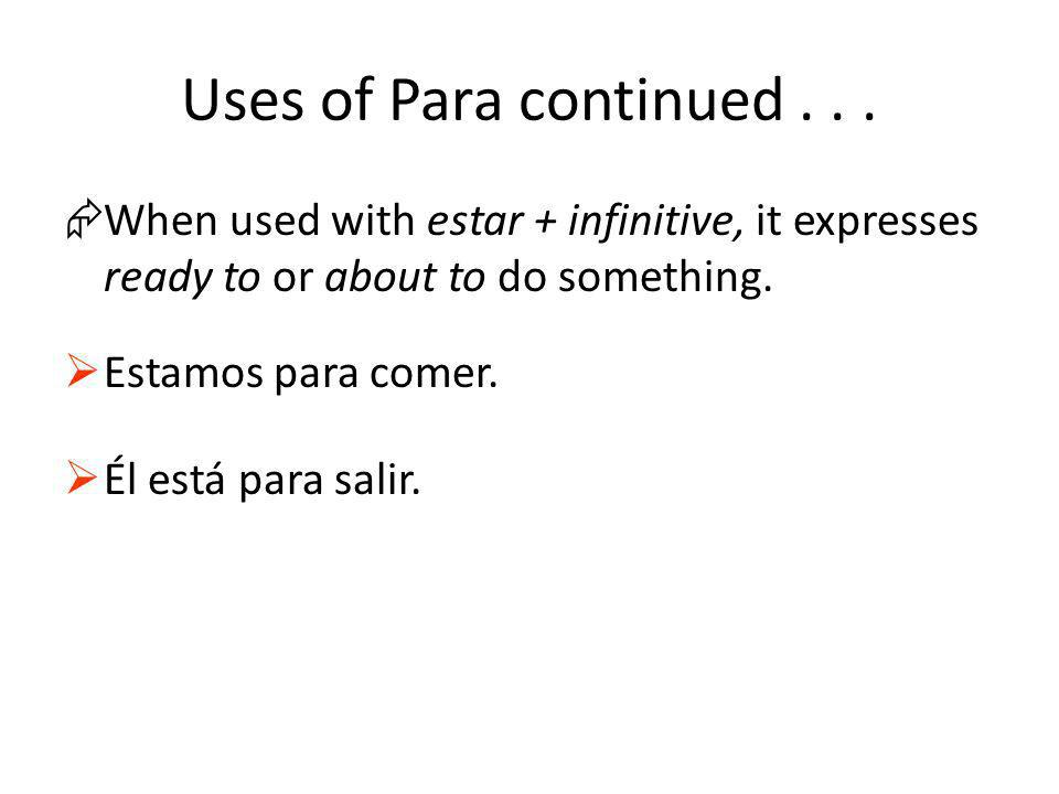 Uses of Para continued... ÆWhen used with estar + infinitive, it expresses ready to or about to do something. Estamos para comer. Él está para salir.