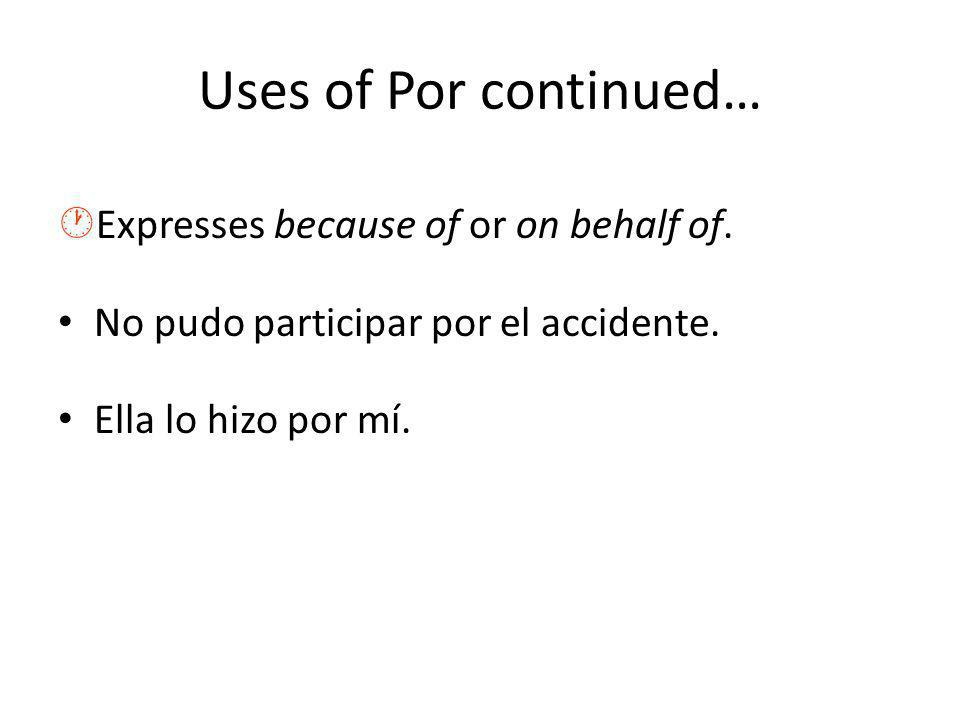 Uses of Por continued… ·Expresses because of or on behalf of. No pudo participar por el accidente. Ella lo hizo por mí.