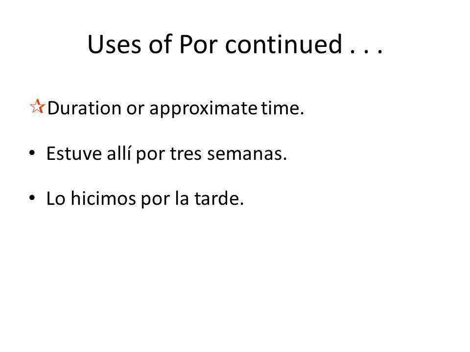 ¶Duration or approximate time. Estuve allí por tres semanas. Lo hicimos por la tarde. Uses of Por continued...