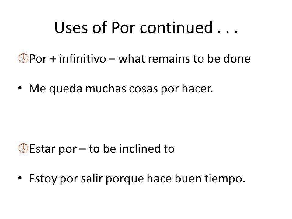 Uses of Por continued... »Por + infinitivo – what remains to be done Me queda muchas cosas por hacer. »Estar por – to be inclined to Estoy por salir p