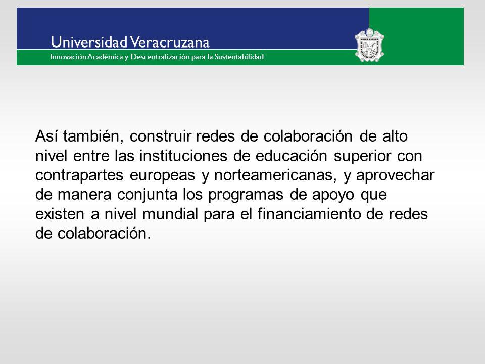 ___ ____ ____ _________ __ ______ __ _____ ___ ______ ______ _____ _____ _____ Haga clic para modificar el estilo de texto del patrón Segundo nivel Tercer nivel Cuarto nivel Quinto nivel Universidad Veracruzana Innovación Académica y Descentralización para la Sustentabilidad Así también, construir redes de colaboración de alto nivel entre las instituciones de educación superior con contrapartes europeas y norteamericanas, y aprovechar de manera conjunta los programas de apoyo que existen a nivel mundial para el financiamiento de redes de colaboración.