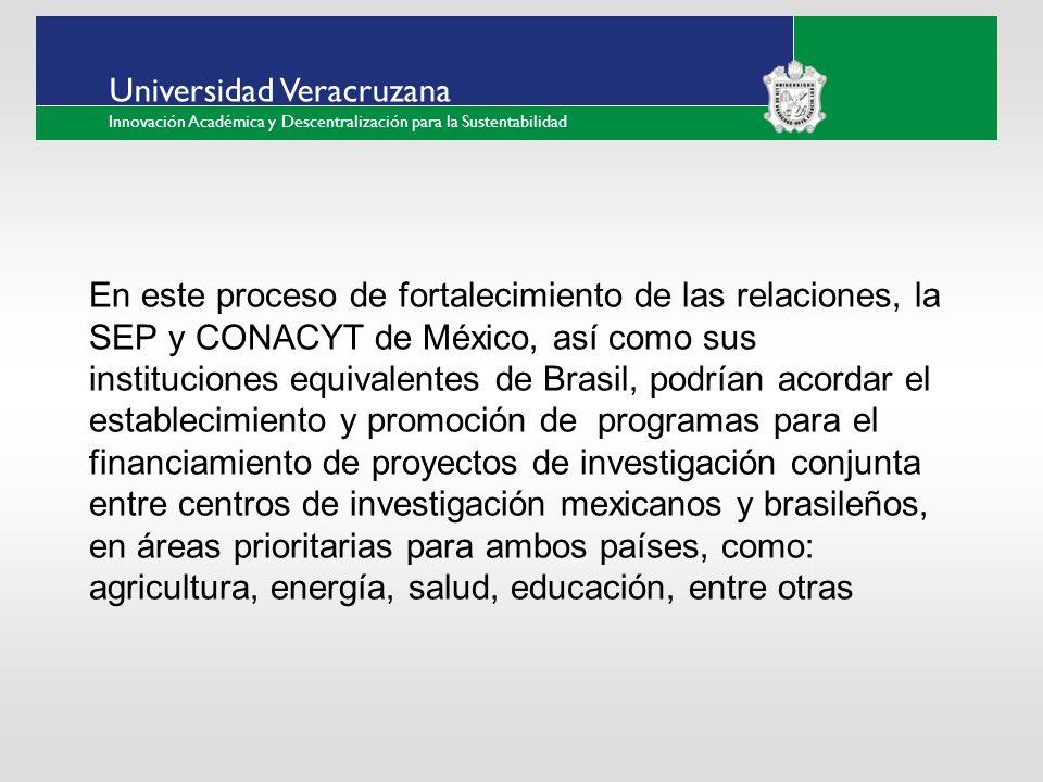 ___ ____ ____ _________ __ ______ __ _____ ___ ______ ______ _____ _____ _____ Haga clic para modificar el estilo de texto del patrón Segundo nivel Tercer nivel Cuarto nivel Quinto nivel Universidad Veracruzana Innovación Académica y Descentralización para la Sustentabilidad En este proceso de fortalecimiento de las relaciones, la SEP y CONACYT de México, así como sus instituciones equivalentes de Brasil, podrían acordar el establecimiento y promoción de programas para el financiamiento de proyectos de investigación conjunta entre centros de investigación mexicanos y brasileños, en áreas prioritarias para ambos países, como: agricultura, energía, salud, educación, entre otras