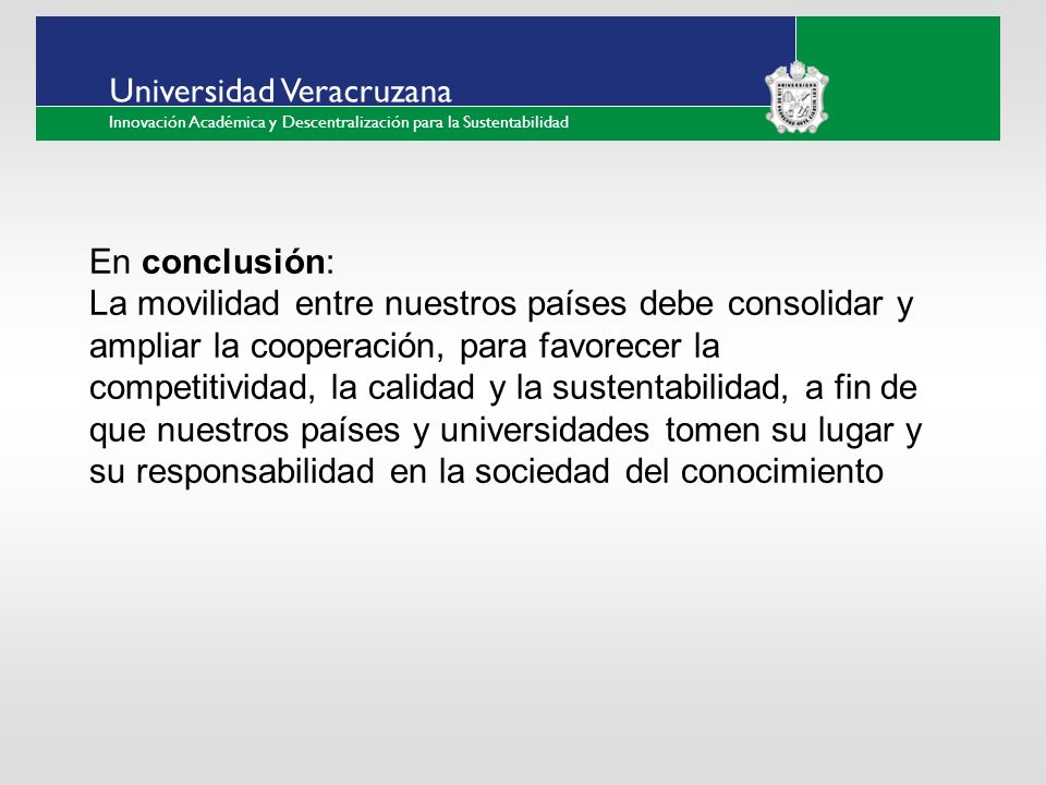 ___ ____ ____ _________ __ ______ __ _____ ___ ______ ______ _____ _____ _____ Haga clic para modificar el estilo de texto del patrón Segundo nivel Tercer nivel Cuarto nivel Quinto nivel Universidad Veracruzana Innovación Académica y Descentralización para la Sustentabilidad En conclusión: La movilidad entre nuestros países debe consolidar y ampliar la cooperación, para favorecer la competitividad, la calidad y la sustentabilidad, a fin de que nuestros países y universidades tomen su lugar y su responsabilidad en la sociedad del conocimiento