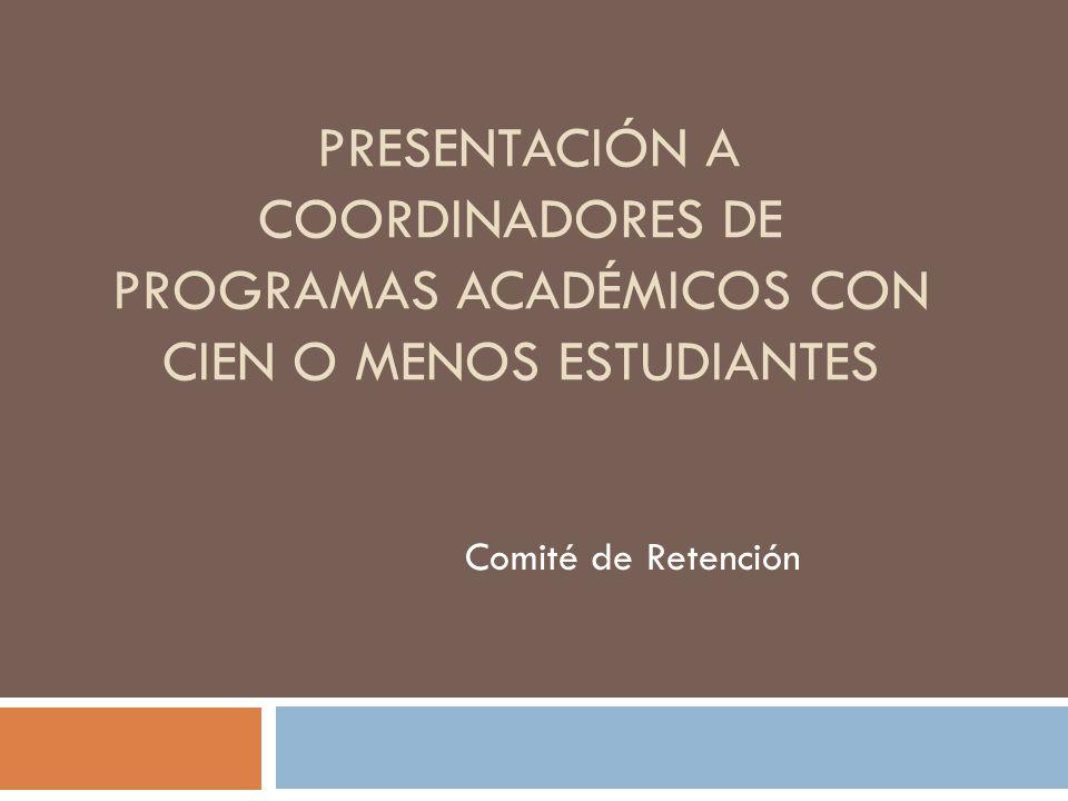 PRESENTACIÓN A COORDINADORES DE PROGRAMAS ACADÉMICOS CON CIEN O MENOS ESTUDIANTES Comité de Retención
