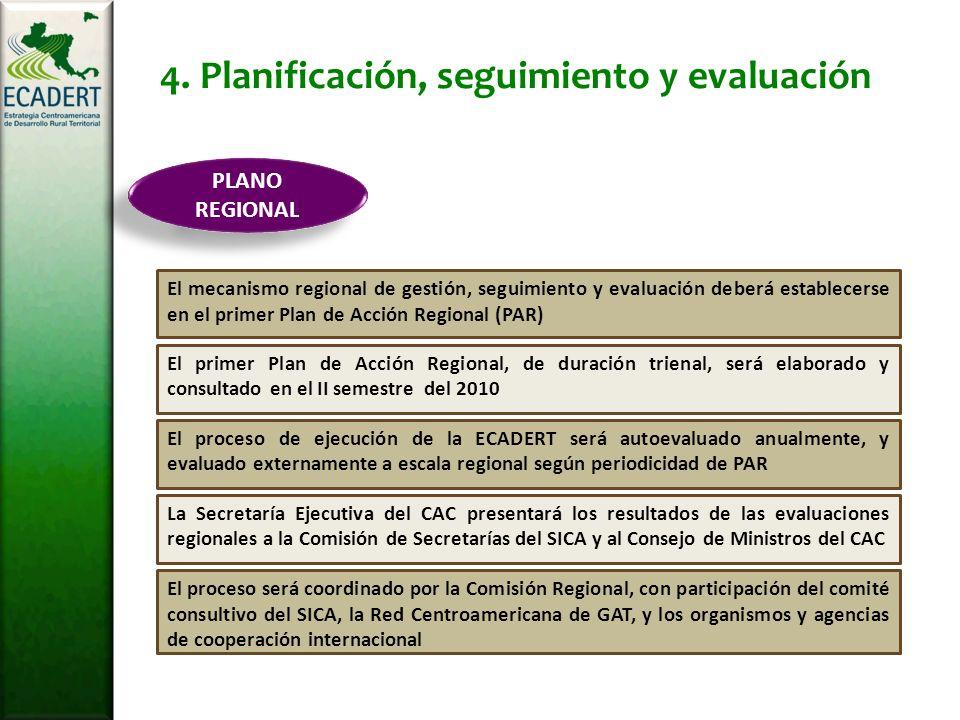 El proceso será coordinado por la Comisión Regional, con participación del comité consultivo del SICA, la Red Centroamericana de GAT, y los organismos y agencias de cooperación internacional La Secretaría Ejecutiva del CAC presentará los resultados de las evaluaciones regionales a la Comisión de Secretarías del SICA y al Consejo de Ministros del CAC El proceso de ejecución de la ECADERT será autoevaluado anualmente, y evaluado externamente a escala regional según periodicidad de PAR El primer Plan de Acción Regional, de duración trienal, será elaborado y consultado en el II semestre del 2010 El mecanismo regional de gestión, seguimiento y evaluación deberá establecerse en el primer Plan de Acción Regional (PAR) PLANO REGIONAL 4.