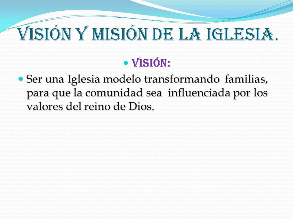 Visión y Misión de la Iglesia. Visión: Ser una Iglesia modelo transformando familias, para que la comunidad sea influenciada por los valores del reino