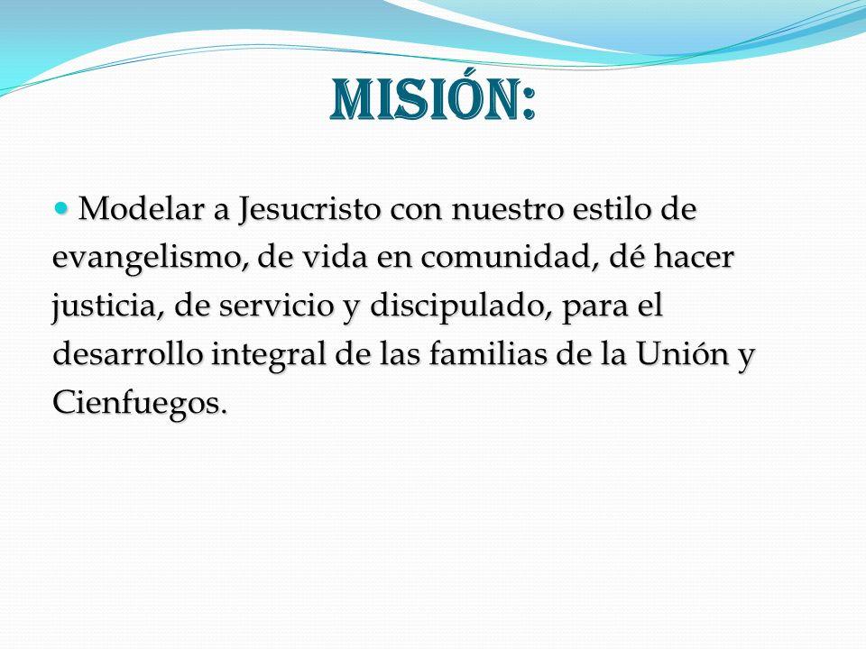 Misión: Modelar a Jesucristo con nuestro estilo de Modelar a Jesucristo con nuestro estilo de evangelismo, de vida en comunidad, dé hacer justicia, de